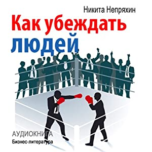 Kak ubezhdat' ljudej [How to Convince People] | [Nikita Neprjahin]