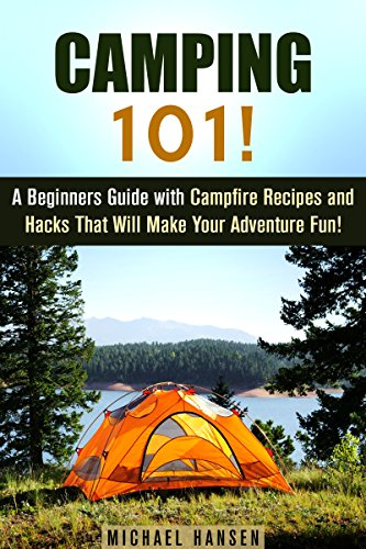 Camping 101!: A Beginners Guide with Campfire Recipes and Hacks That Will Make Your Adventure Fun! (IMAGES INCLUDED) (Camping and Backpacking)