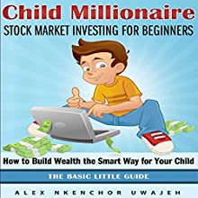 Child Millionaire: Stock Market Investing for Beginners: How to Build Wealth the Smart Way for Your Child: The Basic Little Guide (       UNABRIDGED) by Alex Nkenchor Uwajeh Narrated by Kelly Rhodes