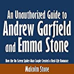 An Unauthorized Guide to Andrew Garfield and Emma Stone: How the On-Screen Spider-Man Couple Created a Real-Life Romance   Malcolm Stone