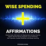 Wise Spending Affirmations: Positive Daily Affirmations for Big Spenders to Buy Only the Needs, Not the Wants Using the Law of Attraction, Self-Hypnosis, Guided Meditation and Sleep Learning | Stephens Hyang