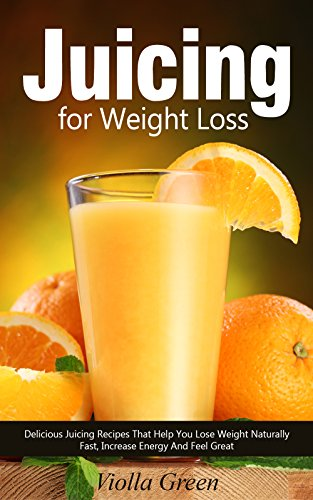 Juicing for Weight Loss: Delicious Juicing Recipes That Help You Lose Weight Naturally Fast, Increase Energy and Feel Great by Violla Green