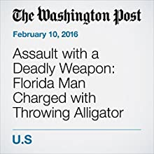 Assault with a Deadly Weapon: Florida Man Charged with Throwing Alligator into Wendy's Other by Niraj Chokshi, Sarah Larimer Narrated by Sam Scholl