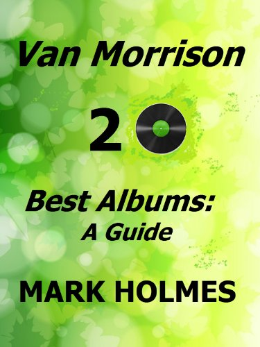 Van Morrison 20 Best Albums: A Guide, by Mark Holmes