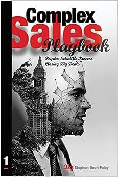 Complex Sales Playbook: A Psycho-Scientific Process For Closing Big Deals