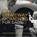 NPR Driveway Moments for Dads: Radio Stories That Won't Let You Go  by NPR Narrated by Scott Simon