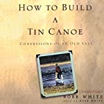 How to Build a Tin Canoe: Confessions of an Old Salt   Robb White
