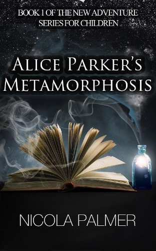<strong>Brand New Kids Corner Freebie! Download Now! Nicola Palmer's <em>ALICE PARKER'S METAMORPHOSIS (BOOK 1 OF THE NEW ADVENTURE SERIES FOR CHILDREN)</em> – FREE on Kindle</strong>