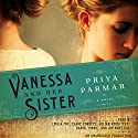 Vanessa and Her Sister: A Novel (       UNABRIDGED) by Priya Parmar Narrated by Emilia Fox, Clare Corbett, Julian Rhind-Tutt, Daniel Pirrie, Anthony Calf