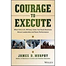 Courage to Execute: What Elite U.S. Military Units Can Teach Business About Leadership and Team Performance (       UNABRIDGED) by James D. Murphy Narrated by Stephen Bel Davies