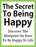 The Secret To Being Happy: Discover The Blueprint On How To Be Happy In Life ((Being Happy, How To Be Happy, Happy Books For Adults, Happy Tips, How To Be Happy In Life, How To Be Happy Kindle))