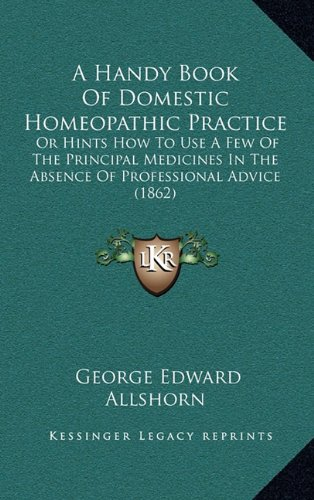 A Handy Book of Domestic Homeopathic Practice: Or Hints How to Use a Few of the Principal Medicines in the Absence of Professional Advice (1862)