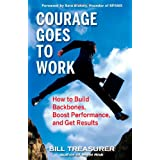 Courage Goes to Work: How to Build Backbones, Boost Performance, and Get Results ~ Bill Treasurer