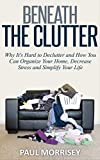 Beneath The Clutter: Why its Hard to Declutter and How You Can Organize Your Home, Decrease Stress and Simplify Your Life (The Good Living Collection Book 1)