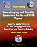 21st Century Peacekeeping and Stability Operations Institute (PKSOI) Papers - Security Sector Reform: A Case Study Approach to Transition and Capacity Building - Kosovo, Haiti, Liberia
