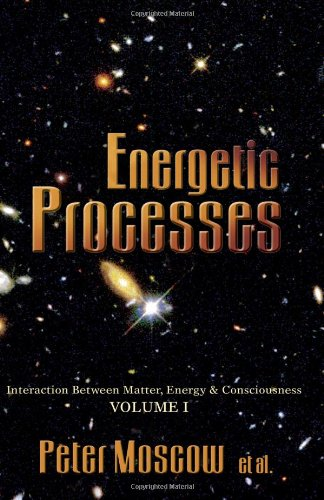 Energetic Processes: Interaction Between Matter, Energy & Consciousness Volume I