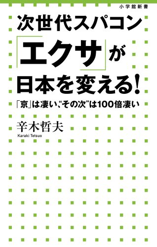 """次世代スパコン「エクサ」が日本を変える!: 「京」は凄い、""""その次""""は100倍凄い (小学館新書)"""