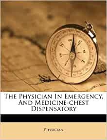 The Physician In Emergency, And Medicine-chest Dispensatory: Physician