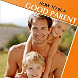 How to Be a Good Parent, Raise a Family, and Relate to Your Children