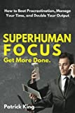 Superhuman Focus: How to Beat Procrastination, Manage Your Time, and Double Your