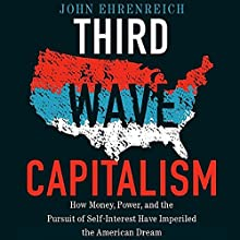 Third Wave Capitalism: How Money, Power, and the Pursuit of Self-Interest Have Imperiled the American Dream Audiobook by John Ehrenreich Narrated by James Romick