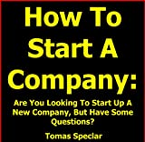 How To Start A Company: Are You Looking To Start Up A New Company, But Have Some Questions?