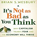 It's Not as Bad as You Think: Why Capitalism Trumps Fear and the Economy Will Thrive Audiobook by Brian S. Wesbury Narrated by Sean Pratt