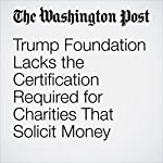 Trump Foundation Lacks the Certification Required for Charities That Solicit Money | David A. Fahrenthold