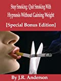 Stop Smoking : Quit Smoking With Hypnosis Without Gaining Weight [Special Bonus Edition]