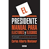 El presidente. Manual para electores y elegidos / The President. A Manual for Vo ters and the People They Elect: El Principe en el tiempo de las urnas (Spanish Edition)