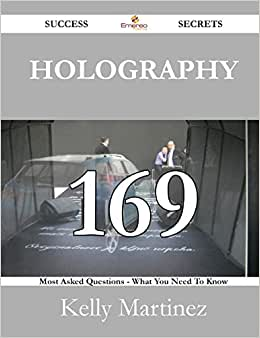 Holography 169 Success Secrets - 169 Most Asked Questions On Holography - What You Need To Know