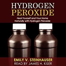 Hydrogen Peroxide: Heal Yourself and Your Home Naturally with Hydrogen Peroxide (       UNABRIDGED) by Emily Steinhauser Narrated by James H. Kiser