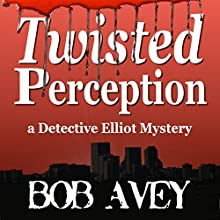 Twisted Perception: Detective Elliot Mystery, Book 1 (       UNABRIDGED) by Bob Avey Narrated by Charles Bice