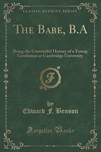 The Babe, B.A: Being the Uneventful History of a Young Gentleman at Cambridge University (Classic Reprint)