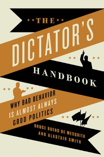 The Dictator's Handbook: Why Bad Behavior is Almost Always Good Politics: Bruce Bueno de Mesquita, Alastair Smith: 9781610391849: Amazon.com: Books