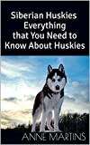 Siberian Huskies: Everything that You Need to Know About Huskies