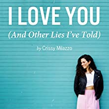 I Love You (And Other Lies I've Told) (       UNABRIDGED) by Crissy Milazzo Narrated by Hallie Ricardo