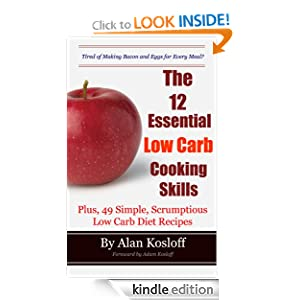 Kindle Book Bargain: The 12 Essential Low Carb Cooking Skills: Plus, 49 Simple, Scrumptious Low Carb Diet Recipes, by Alan Kosloff (Author), Adam Kosloff (Foreword). Publication Date: October 25, 2012