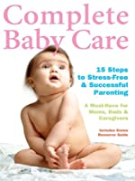 Complete Baby Care - Reassuring Step-By-Step Instruction For New Parents