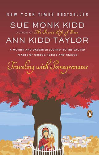 Traveling with Pomegranates  A Mother and Daughter Journey to the Sacred Places of Greece, Turkey, and France, Sue Monk Kidd & Ann Kidd Taylor