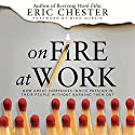 On Fire at Work: How Great Companies Ignite Passion in Their People Without Burning Them Out Audiobook by Eric Chester Narrated by Rich Germaine