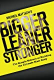 Bigger Leaner Stronger: The Simple Science of Building the Ultimate Male Body (The Build Healthy Muscle Series)