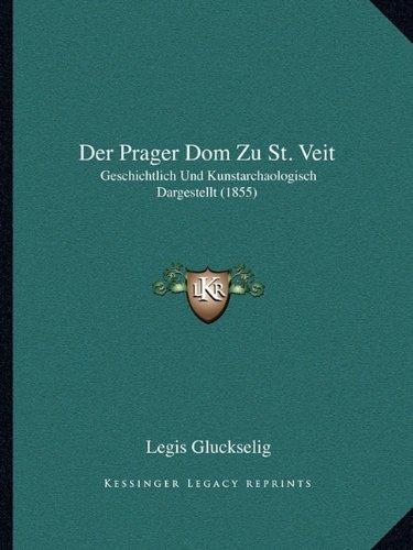 Der Prager Dom Zu St. Veit: Geschichtlich Und Kunstarchaologisch Dargestellt (1855)