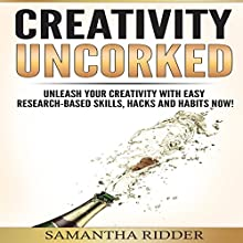 Creativity Uncorked: Unleash Your Creativity With Easy Research-Based Skills, Hacks and Habits Now! Audiobook by Samantha Ridder Narrated by Adam Danoff