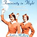 Femininity in Flight: A History of Flight Attendants Audiobook by Kathleen Barry Narrated by Caroline Miller