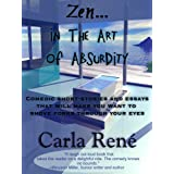 Zen in the Art of Absurdity (Comedic short-stories and essays that will make you shove forks through your eyes) ~ Carla Ren�