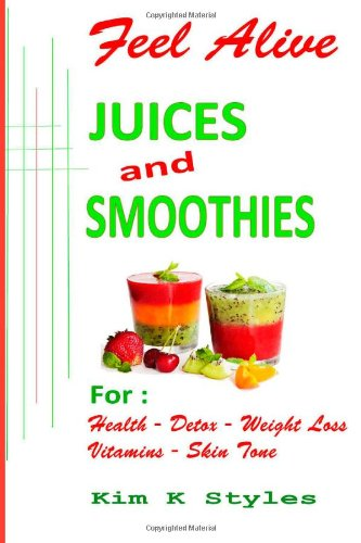 Feel Alive Juices and Smoothies: For health, detox, weight loss, vitamins and skin tone (Volume 1) by Kim K Styles