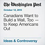 Canadians Want to Build a Wall, Too — to Keep Americans Out | Emma Jacobs