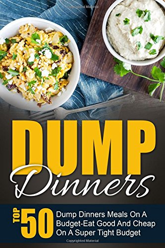Dump Dinners: Top 50 Dump Dinners Meals On A Budget-Eat Good And Cheap On A Super Tight Budget (Dump Dinners, Dump Meals, Dump Dinners Recipes, Dump Dinners Cookbook) by Maggie Bradley