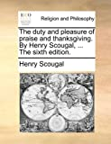The duty and pleasure of praise and thanksgiving. By Henry Scougal, ... The sixth edition. (1140804316) by Scougal, Henry